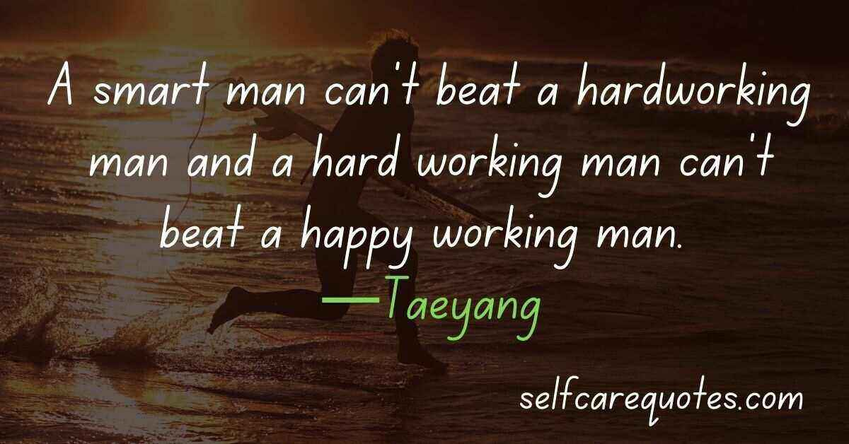 A smart man can't beat a hardworking man and a hard working man can't beat a happy working man. —Taeyang