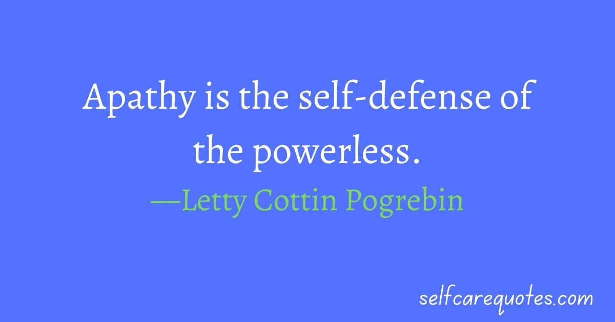 Apathy is the self-defense of the powerless.—Letty Cottin Pogrebin