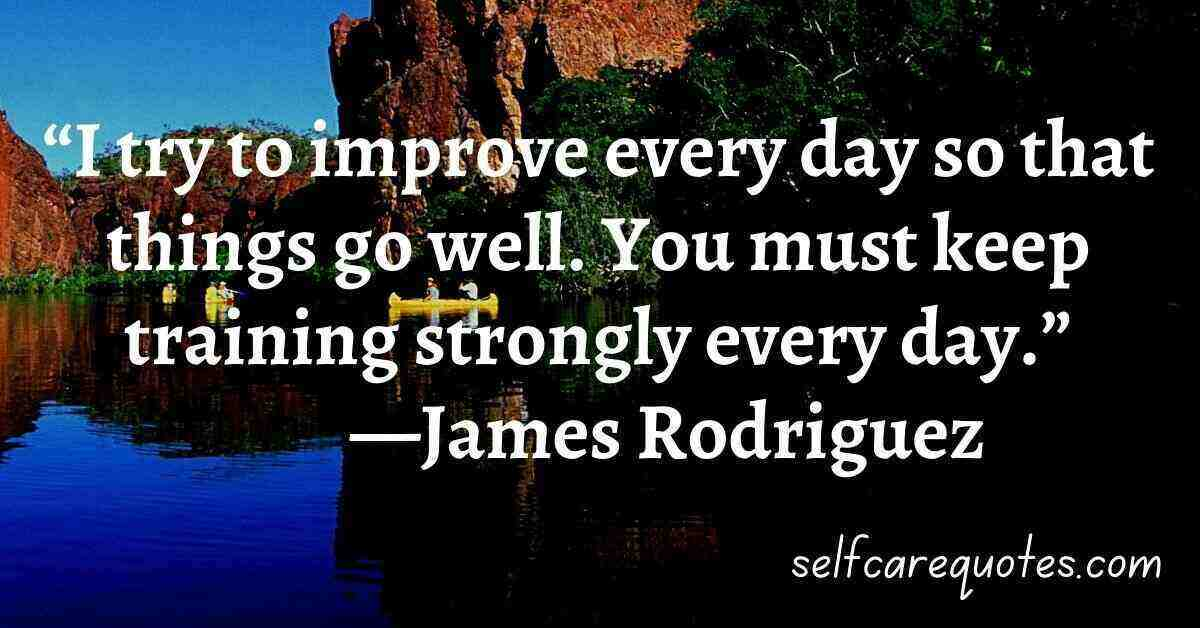 """""""I try to improve every day so that things go well. You must keep training strongly every day.""""—James Rodriguez Quotes"""