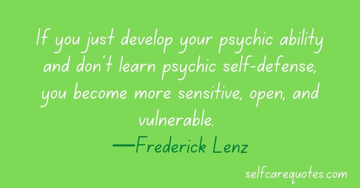 If you just develop your psychic ability and don't learn psychic self-defense, you become more sensitive, open, and vulnerable. —Frederick Lenz