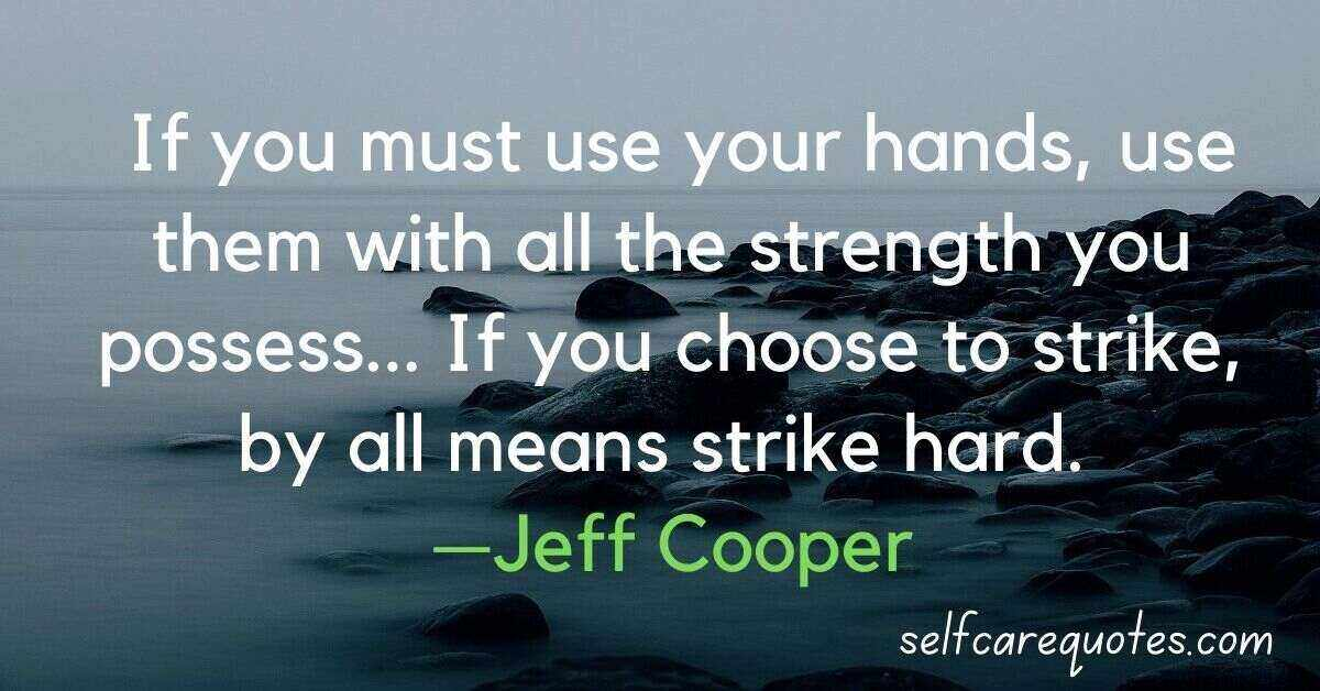 If you must use your hands, use them with all the strength you possess... If you choose to strike, by all means strike hard. —Jeff Cooper