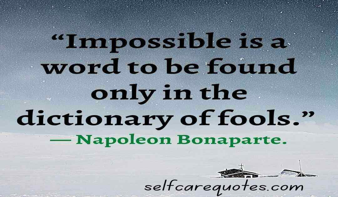 """""""Impossible is a word to be found only in the dictionary of fools."""" — Napoleon Bonaparte."""