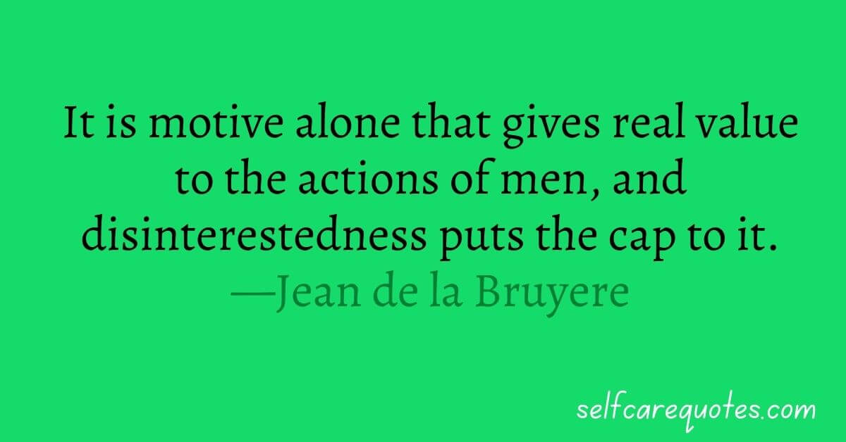 It is motive alone that gives real value to the actions of men, and disinterestedness puts the cap to it.—Jean de la Bruyere