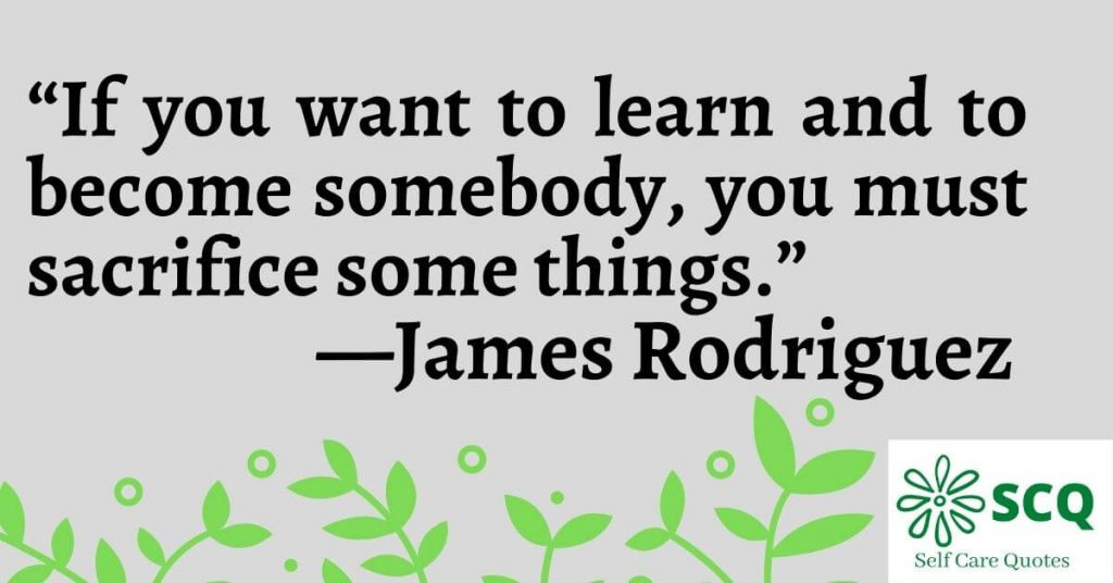 If you want to learn and to become somebody you must sacrifice some things.—James Rodriguez Quotes