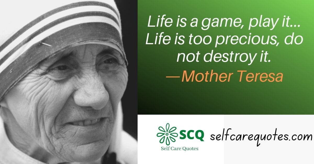 Life is a game, play it... Life is too precious, do not destroy it.—Mother Teresa