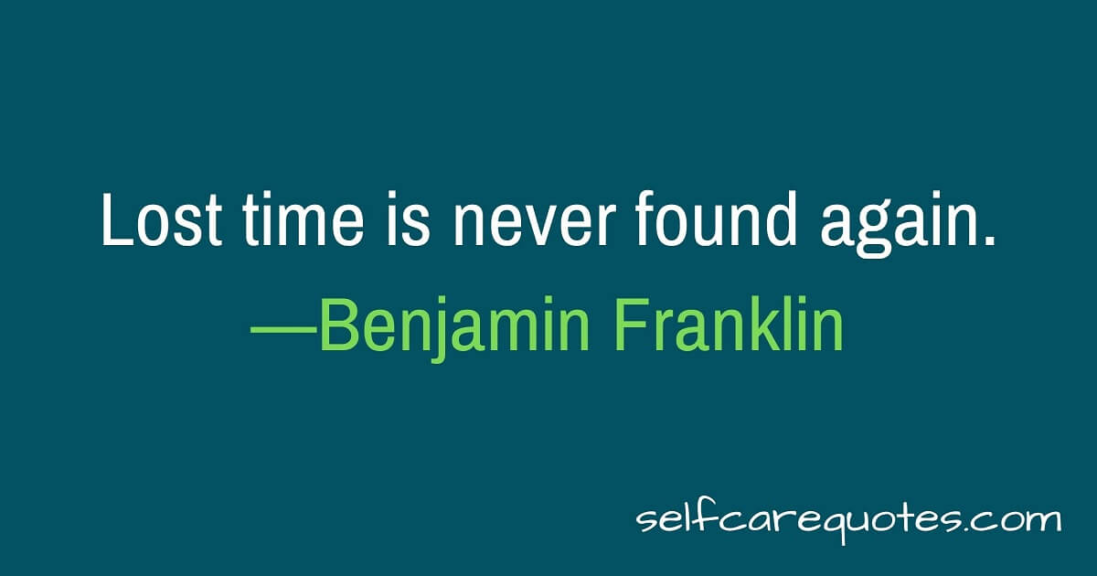 Lost time is never found again.—Benjamin Franklin