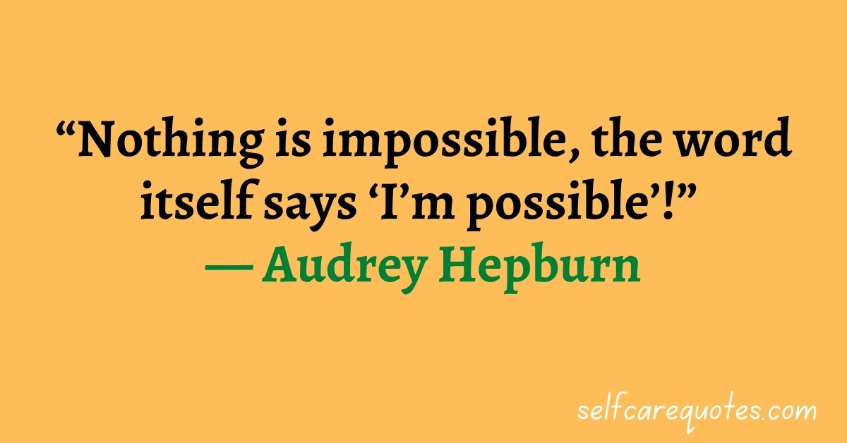 """""""Nothing is impossible, the word itself says 'I'm possible'!"""" — Audrey Hepburn."""