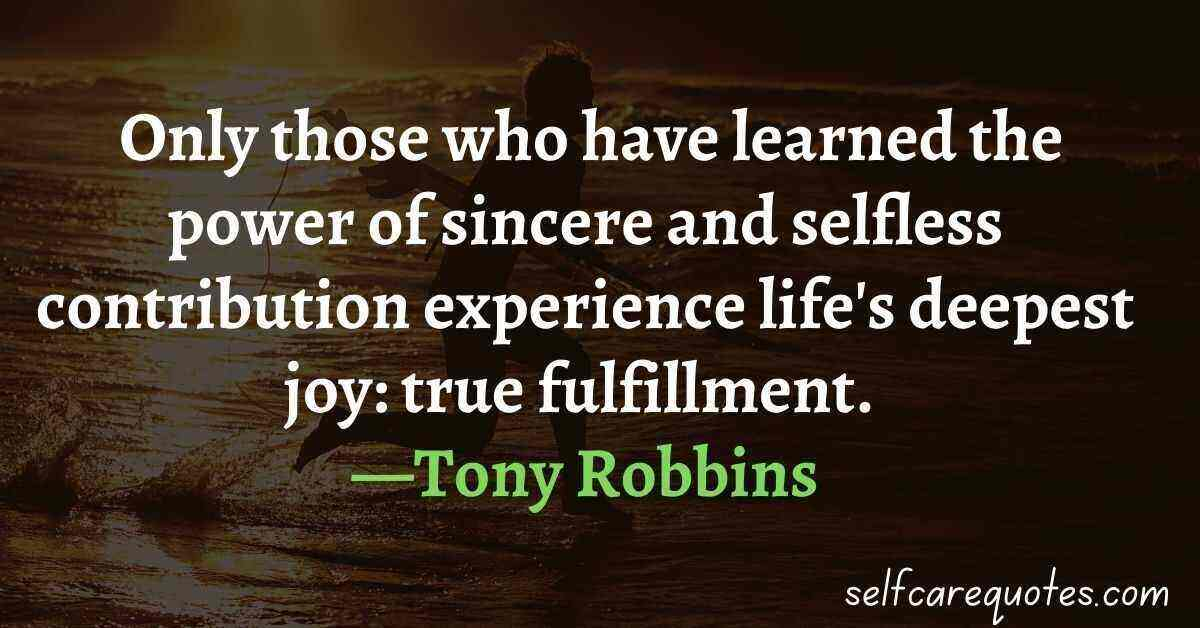 Only those who have learned the power of sincere and selfless contribution experience life's deepest joy true fulfillment. —Tony Robbins