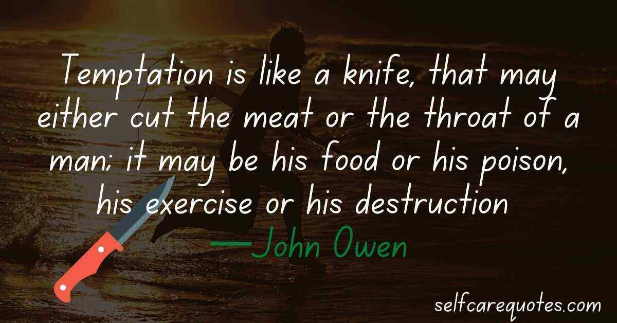 Temptation is like a knife, that may either cut the meat or the throat of a man; it may be his food or his poison, his exercise or his destruction —John Owen