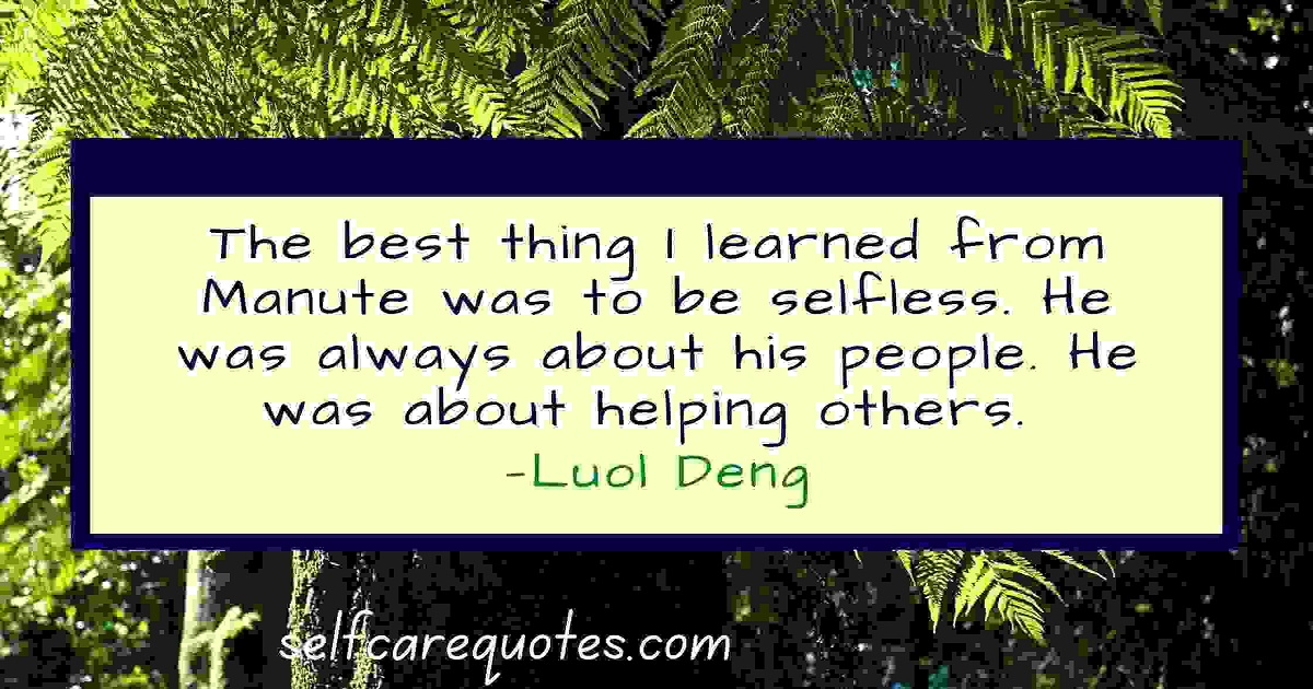 The best thing I learned from Manute was to be selfless. He was always about his people. He was about helping others. —Luol Deng