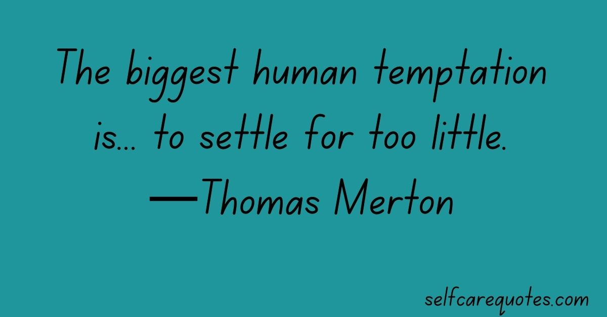 The biggest human temptation is... to settle for too little.—Thomas Merton