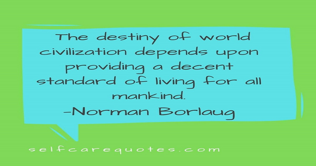 The destiny of world civilization depends upon providing a decent standard of living for all mankind.—Norman Borlaug