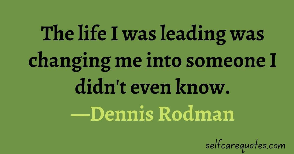 The life I was leading was changing me into someone I didn't even know.—Dennis Rodman