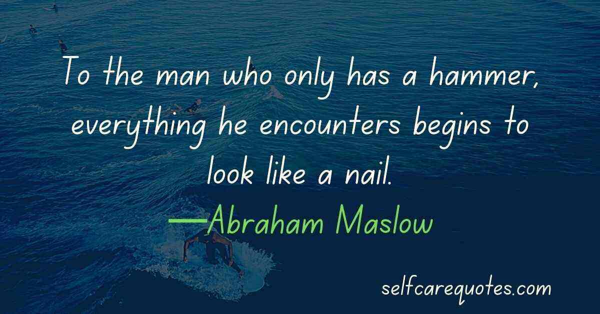 To the man who only has a hammer, everything he encounters begins to look like a nail.—Abraham Maslow
