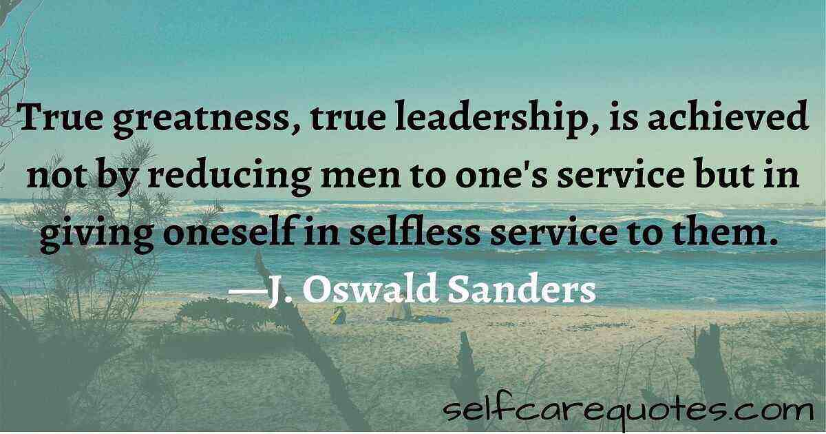 True greatness, true leadership, is achieved not by reducing men to one's service but in giving oneself in selfless service to them. —J. Oswald Sanders
