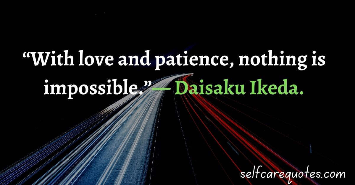 """""""With love and patience, nothing is impossible."""" — Daisaku Ikeda."""