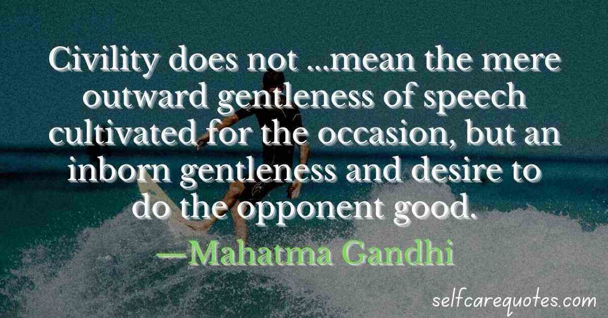 Civility does not ...mean the mere outward gentleness of speech cultivated for the occasion, but an inborn gentleness and desire to do the opponent good.—Mahatma Gandhi