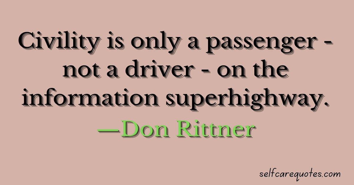 Civility is only a passenger - not a driver - on the information superhighway.—Don Rittner