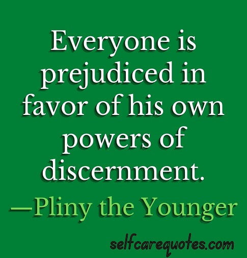 Everyone is prejudiced in favor of his own powers of discernment.—Pliny the Younger