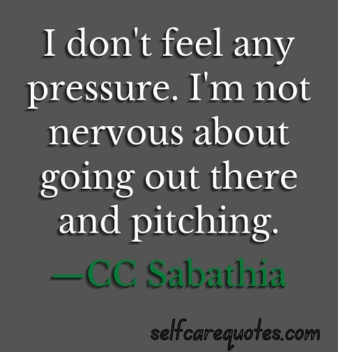 I don't feel any pressure. I'm not nervous about going out there and pitching.—CC Sabathia