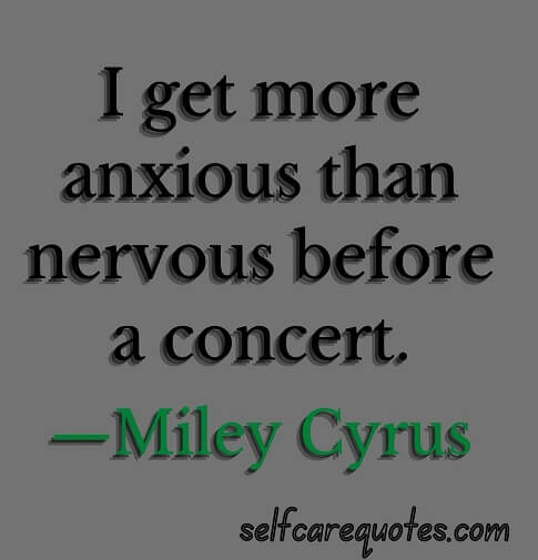 I get more anxious than nervous before a concert.—Miley Cyrus