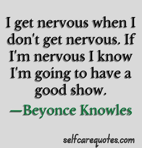 I get nervous when I do not get nervous. If I am nervous I know I am going to have a good show.—Beyonce Knowles