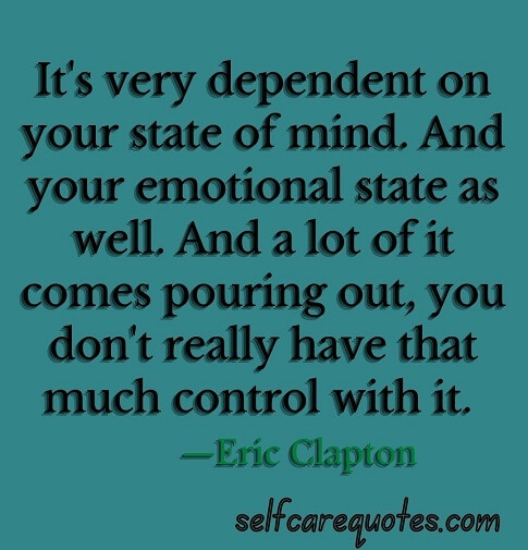 It is very dependent on your state of mind. And your emotional state as well. And a lot of it comes pouring out, you do not really have that much control with it. —Eric Clapton
