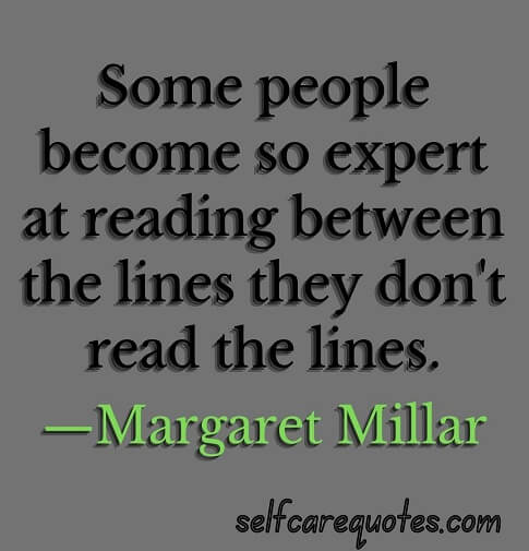 Some people become so expert at reading between the lines they don't read the lines.—Margaret Millar