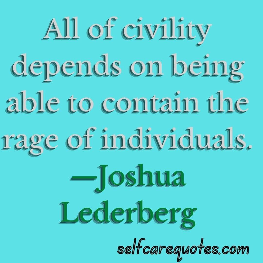 All of civility depends on being able to contain the rage of individuals.—Joshua Lederberg