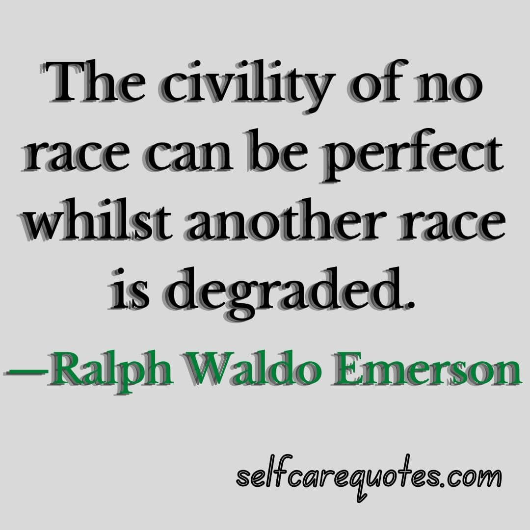 The civility of no race can be perfect whilst another race is degraded.—Ralph Waldo Emerson