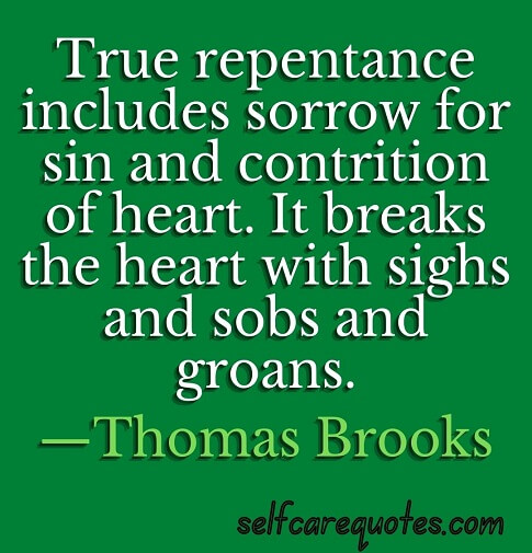 True repentance includes sorrow for sin and contrition of heart. It breaks the heart with sighs and sobs and groans. —Thomas Brooks