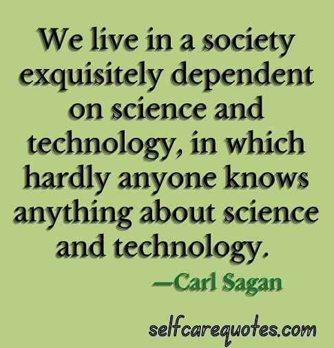 We live in a society exquisitely dependent on science and technology, in which hardly anyone knows anything about science and technology. —Carl Sagan
