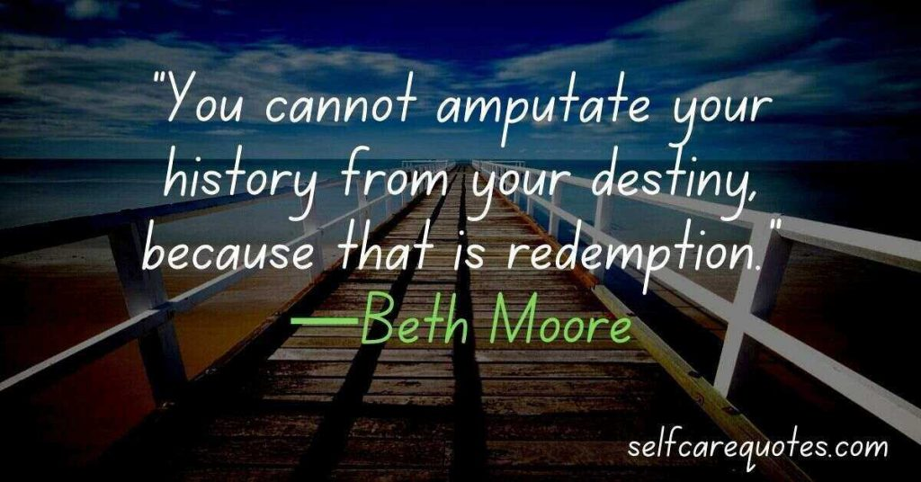 You cannot amputate your history from your destiny, because that is redemption.—Beth Moore