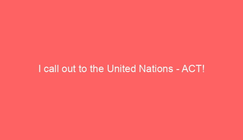 I call out to the United Nations – ACT!