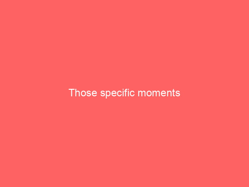 Those specific moments 10