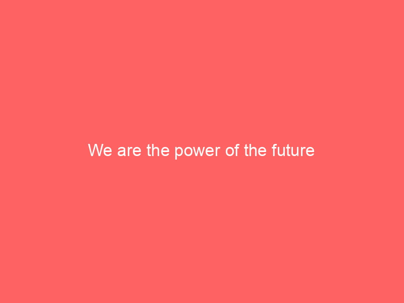 We are the power of the future 1