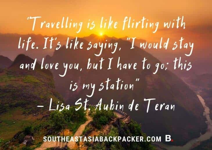 """'Travelling is like flirting with life. It's like saying, """"I would stay and love you, but I have to go; this is my station"""" - Lisa St. Aubin de Teran"""