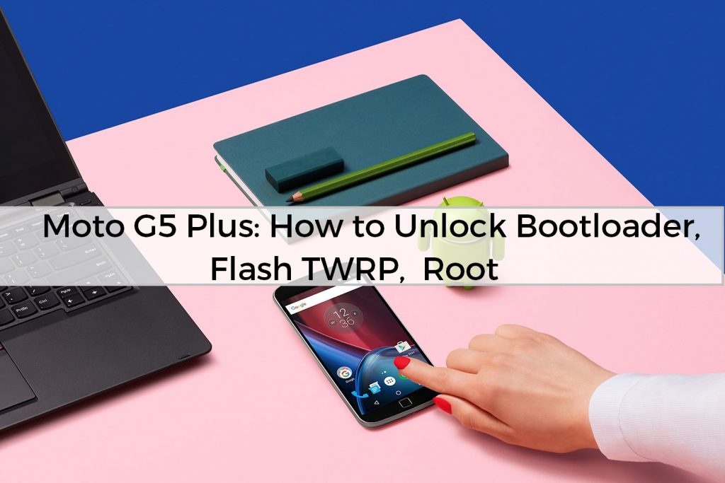 Moto G5 Plus: How to Unlock Bootloader, Flash TWRP, Root