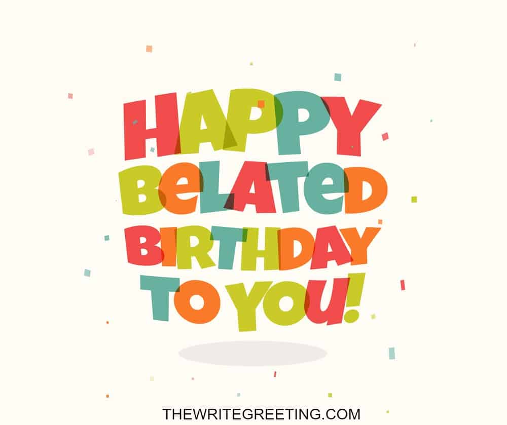 Funny Late Birthday Wishes For Friends Family The Write Greeting
