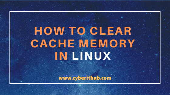 How to Drop/Flush/Clear Cache Memory or RAM in Linux (RedHat/CentOS 7/8) in 6 Best Steps 1