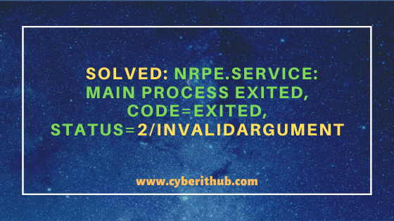 Solved: nrpe.service: main process exited, code=exited, status=2/INVALIDARGUMENT 1