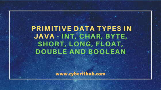 Primitive Data Types in Java - int, char, byte, short, long, float, double and boolean 1