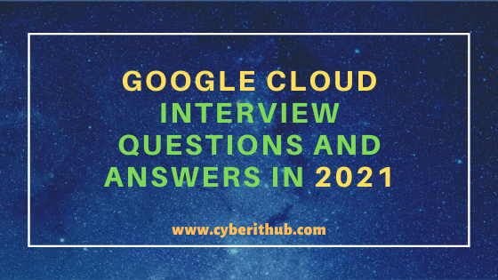 Top 250+ Google Cloud(GCP) Interview Questions and Answers in 2021 5