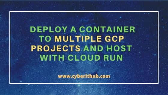 Deploy a Container to Multiple GCP Projects and Host with Cloud Run 1