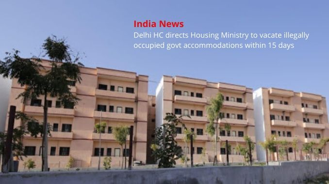 Delhi HC directs Housing Ministry to vacate illegally occupied govt accommodations within 15 days