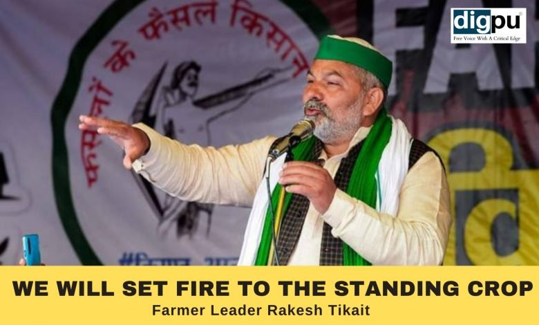 Farmers will set fire to the standing crops - Rakesh Tikait