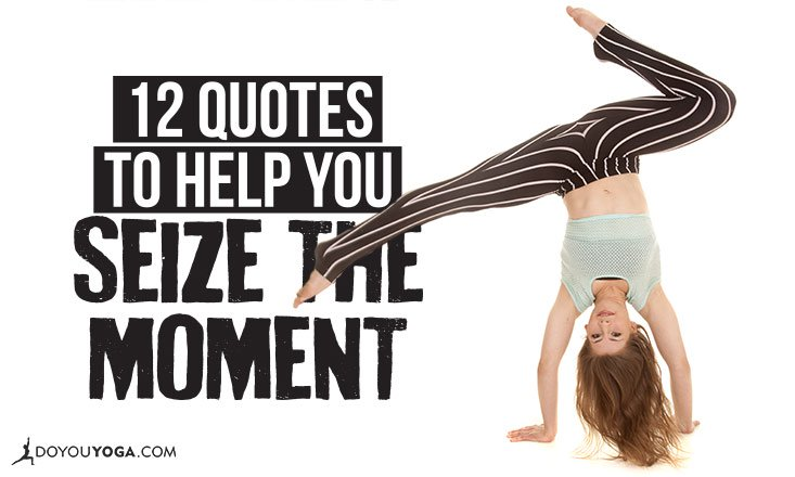 12 Quotes to Help You Seize the Moment