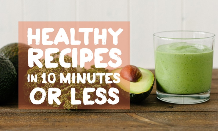 3 Delicious and Healthy Recipes in Less Than 10 Minutes