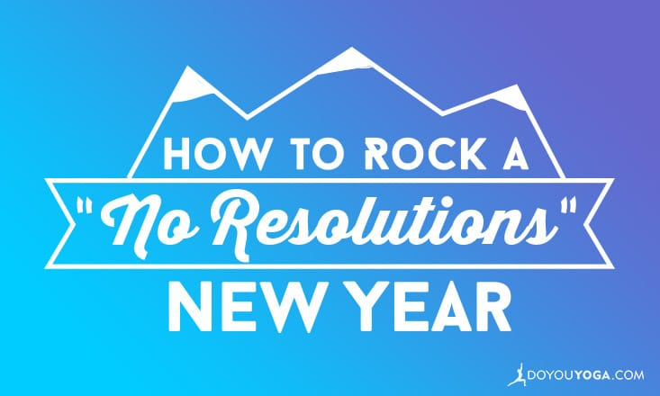 """How to Rock a """"No Resolutions"""" New Year"""