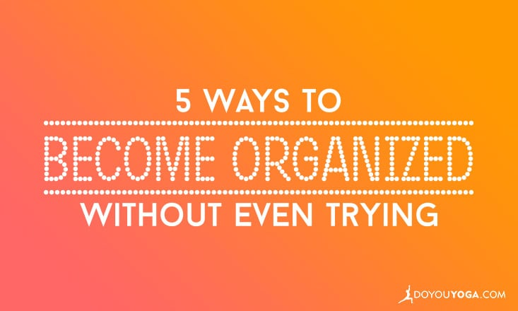 5 Ways to Become Organized Without Even Trying